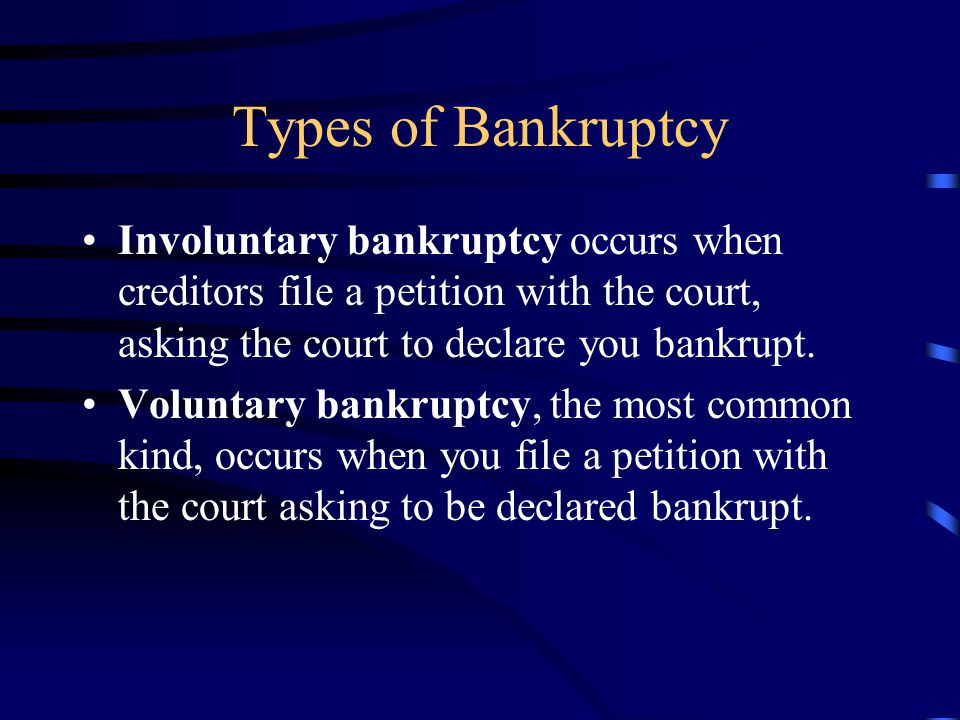 Types of Bankruptcy Involuntary bankruptcy occurs when creditors file a petition with the court, asking the court to declare you bankrupt.