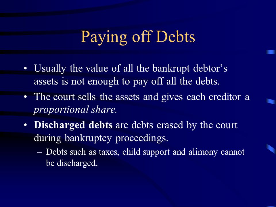 Paying off Debts Usually the value of all the bankrupt debtor's assets is not enough to pay off all the debts.