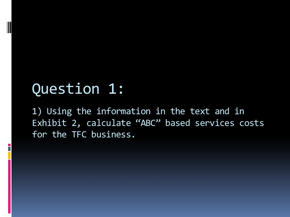 Question 1: 1) Using the information in the text and in Exhibit 2, calculate ABC based services costs for the TFC business.