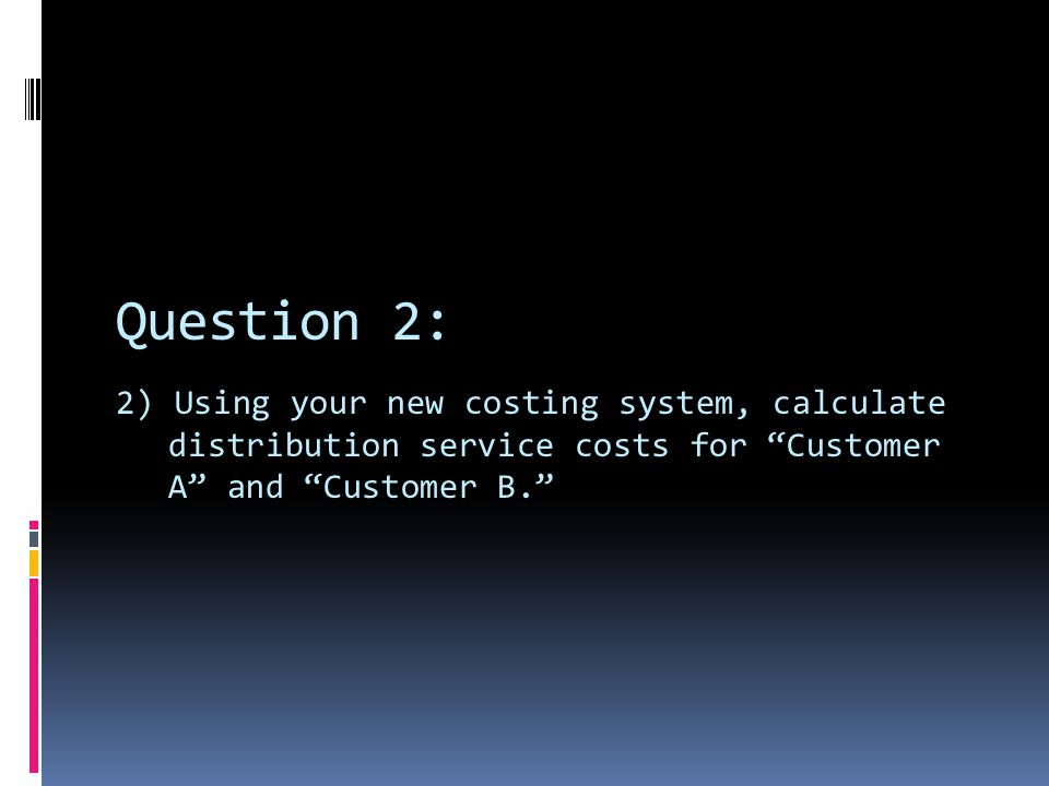 Question 2: 2) Using your new costing system, calculate distribution service costs for Customer A and Customer B.