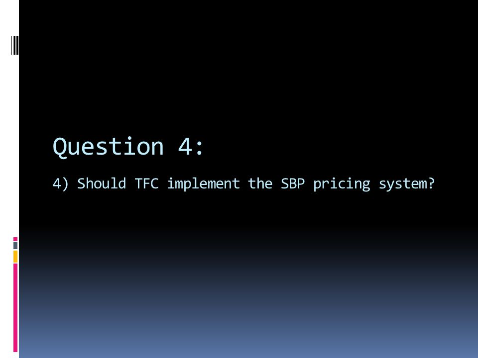 Question 4: 4) Should TFC implement the SBP pricing system