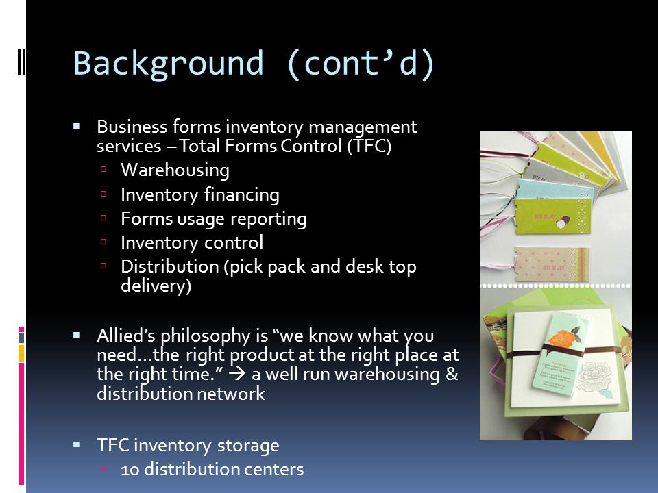 Background (cont'd) Business forms inventory management services – Total Forms Control (TFC) Warehousing.