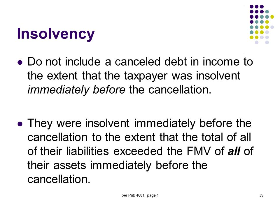 Insolvency Do not include a canceled debt in income to the extent that the taxpayer was insolvent immediately before the cancellation.