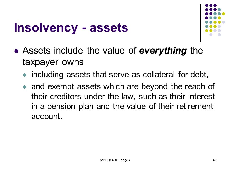 Insolvency - assets Assets include the value of everything the taxpayer owns. including assets that serve as collateral for debt,