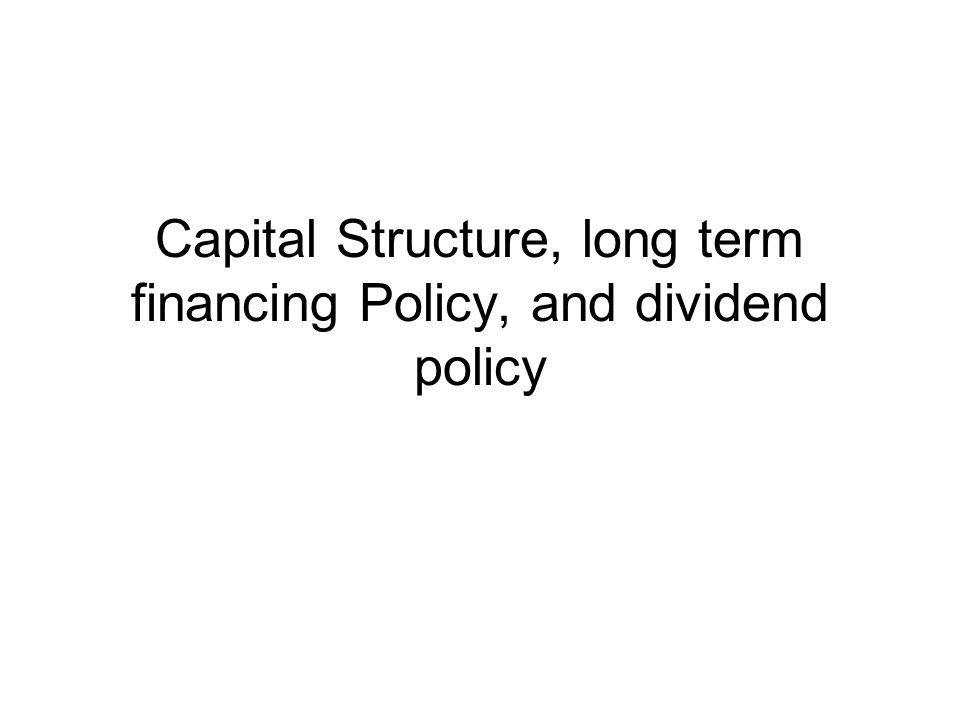 Capital Structure, long term financing Policy, and dividend policy