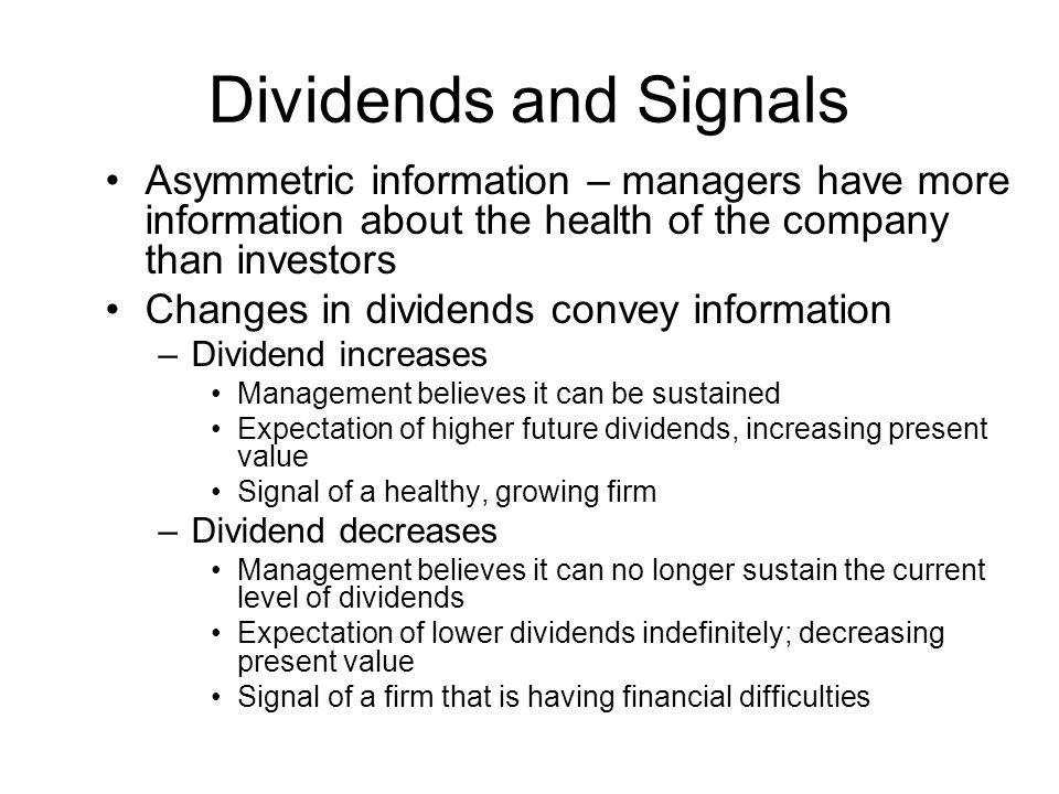 Dividends and Signals Asymmetric information – managers have more information about the health of the company than investors.