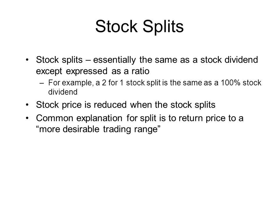 Stock Splits Stock splits – essentially the same as a stock dividend except expressed as a ratio.