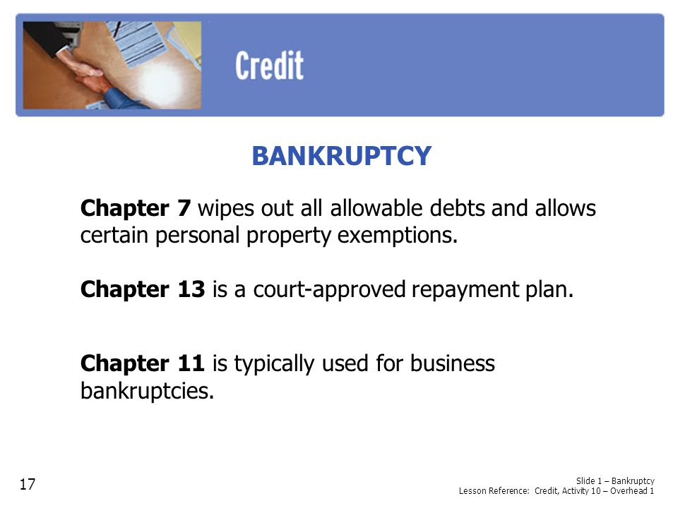BANKRUPTCY Chapter 7 wipes out all allowable debts and allows certain personal property exemptions.