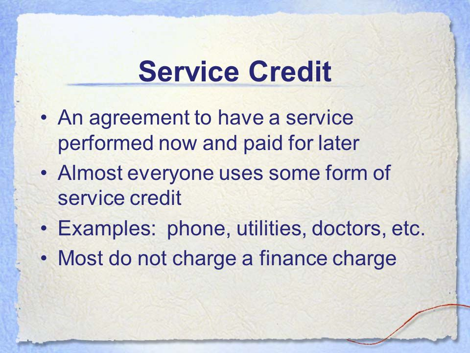 Service Credit An agreement to have a service performed now and paid for later. Almost everyone uses some form of service credit.