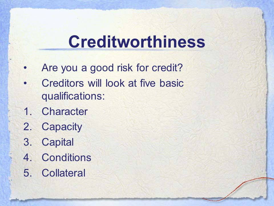 Creditworthiness Are you a good risk for credit
