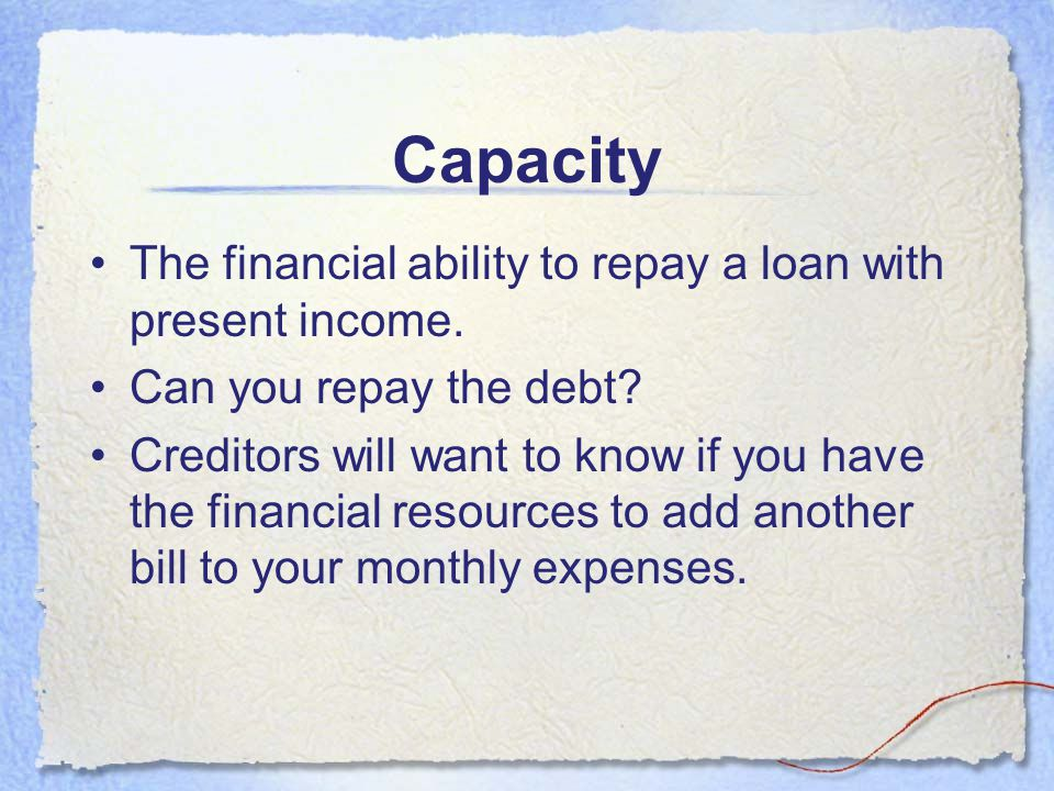 Capacity The financial ability to repay a loan with present income.