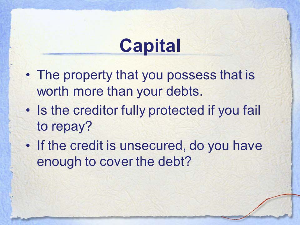 Capital The property that you possess that is worth more than your debts. Is the creditor fully protected if you fail to repay
