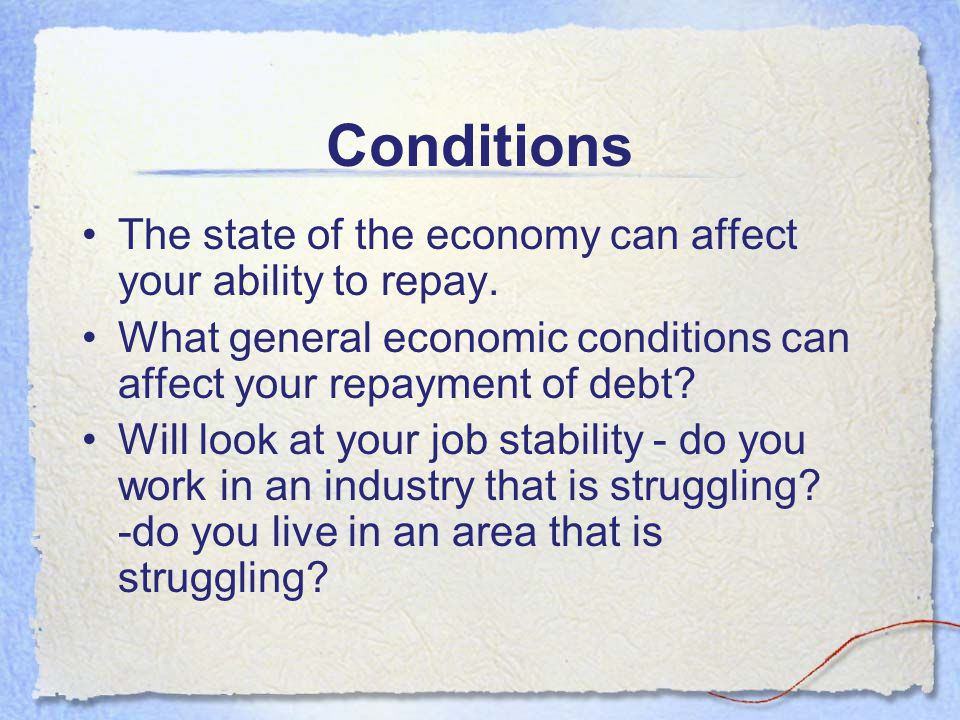 Conditions The state of the economy can affect your ability to repay.