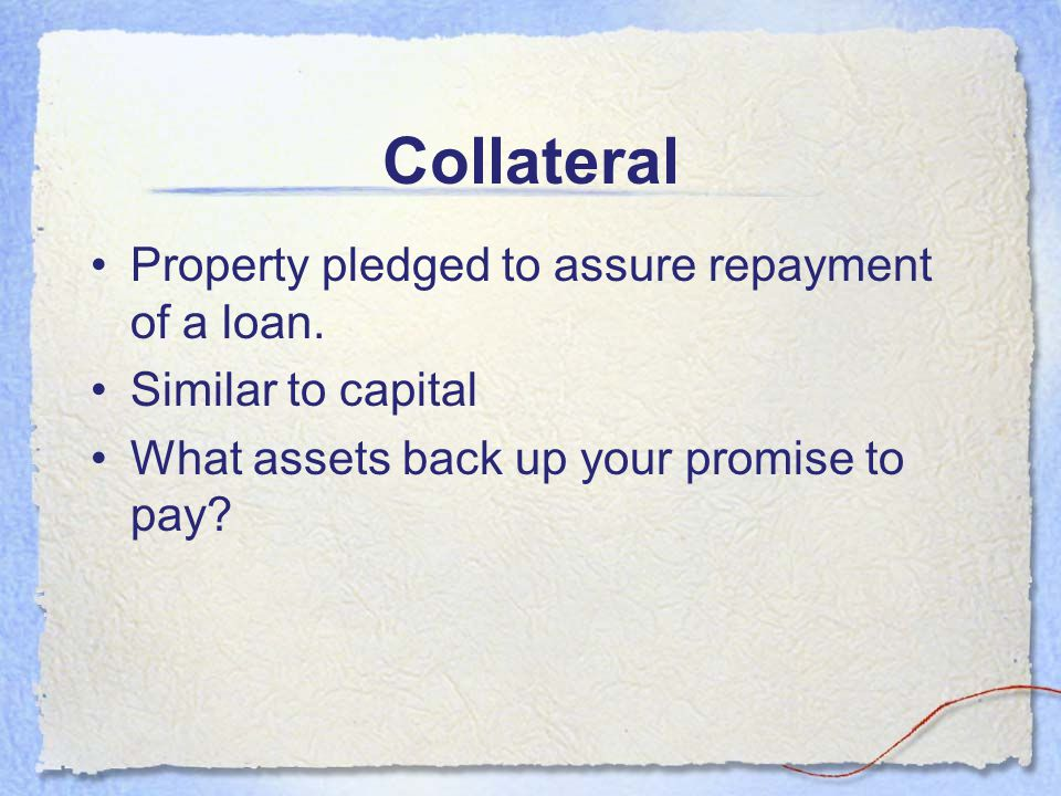 Collateral Property pledged to assure repayment of a loan.