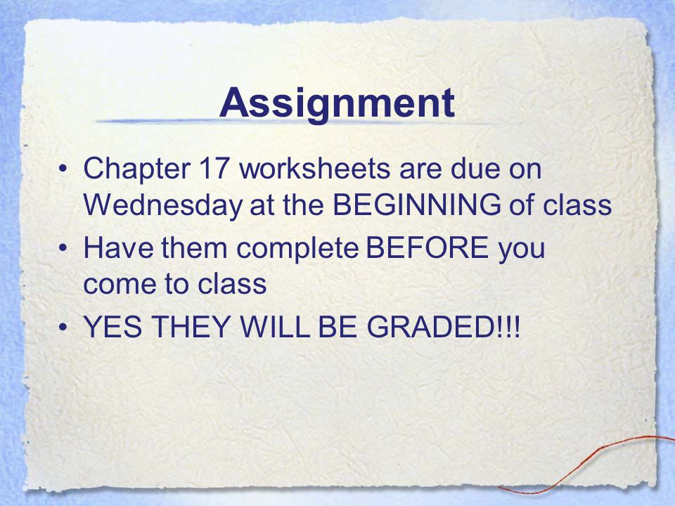 Assignment Chapter 17 worksheets are due on Wednesday at the BEGINNING of class. Have them complete BEFORE you come to class.