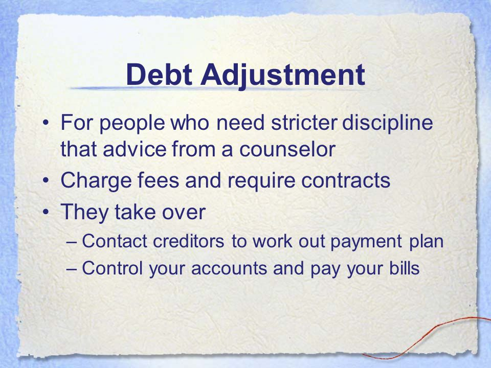 Debt Adjustment For people who need stricter discipline that advice from a counselor. Charge fees and require contracts.