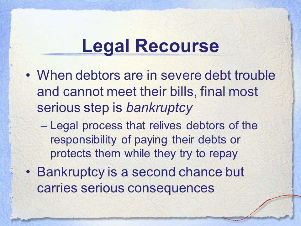 Legal Recourse When debtors are in severe debt trouble and cannot meet their bills, final most serious step is bankruptcy.