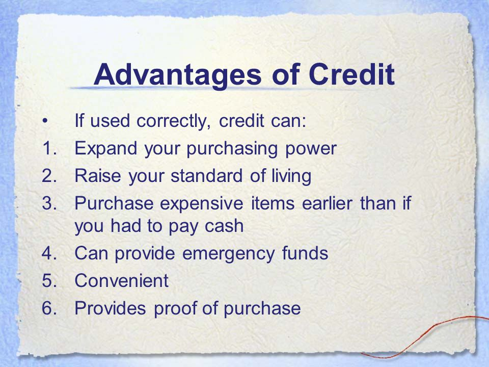 Advantages of Credit If used correctly, credit can: