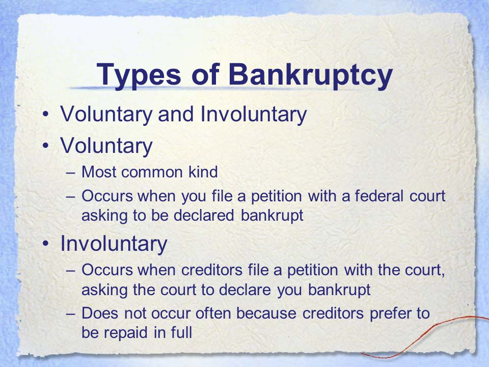 Types of Bankruptcy Voluntary and Involuntary Voluntary Involuntary