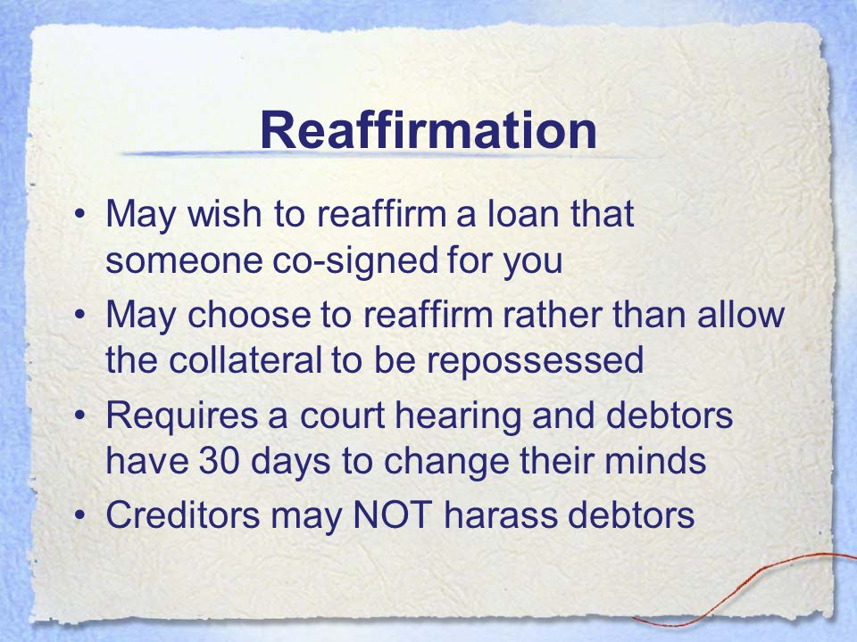 Reaffirmation May wish to reaffirm a loan that someone co-signed for you. May choose to reaffirm rather than allow the collateral to be repossessed.