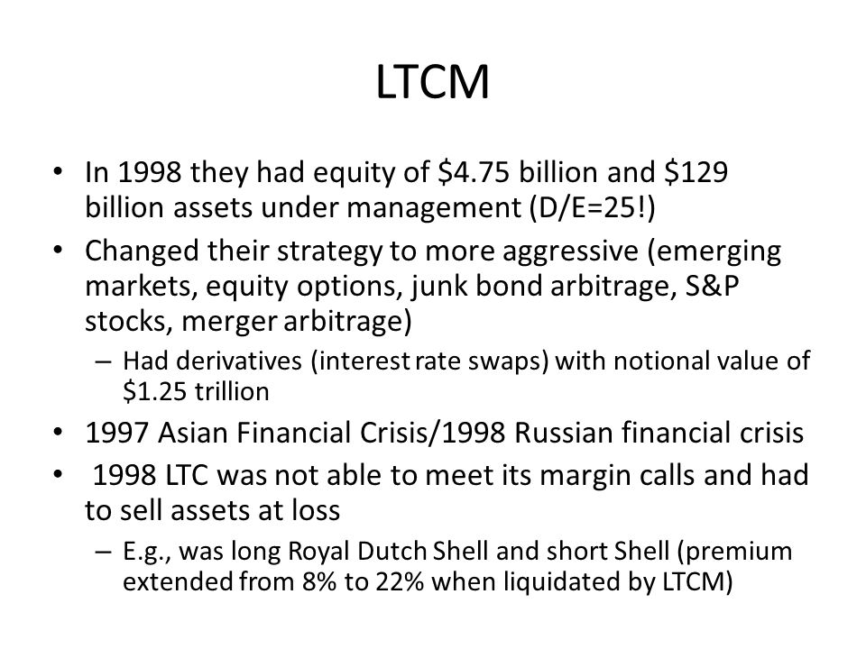 LTCM In 1998 they had equity of $4.75 billion and $129 billion assets under management (D/E=25!)