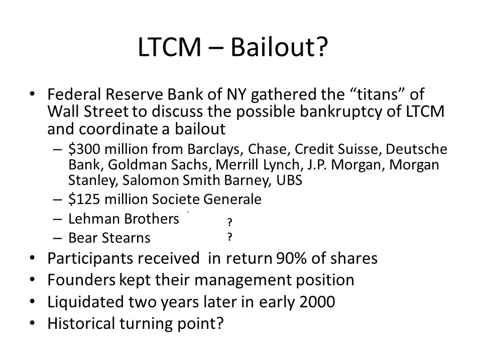 LTCM – Bailout Federal Reserve Bank of NY gathered the titans of Wall Street to discuss the possible bankruptcy of LTCM and coordinate a bailout.