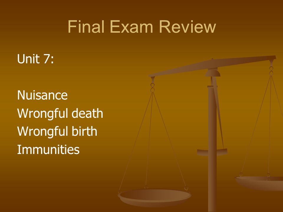 Final Exam Review Unit 7: Nuisance Wrongful death Wrongful birth
