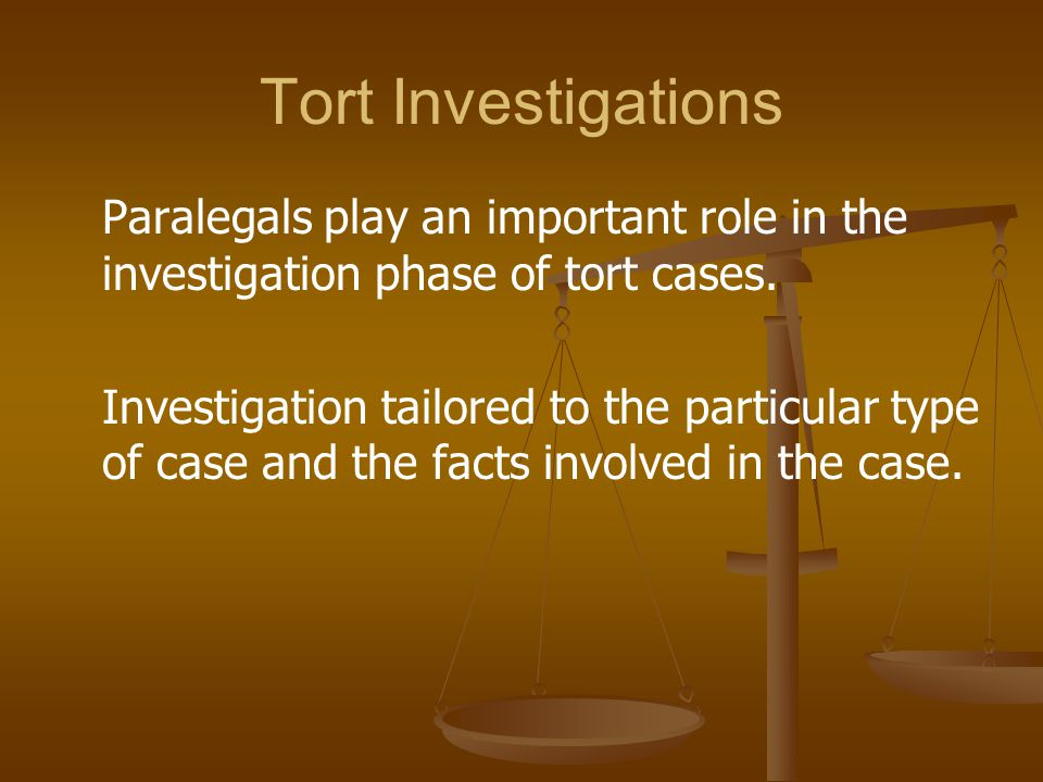 Tort Investigations Paralegals play an important role in the investigation phase of tort cases.