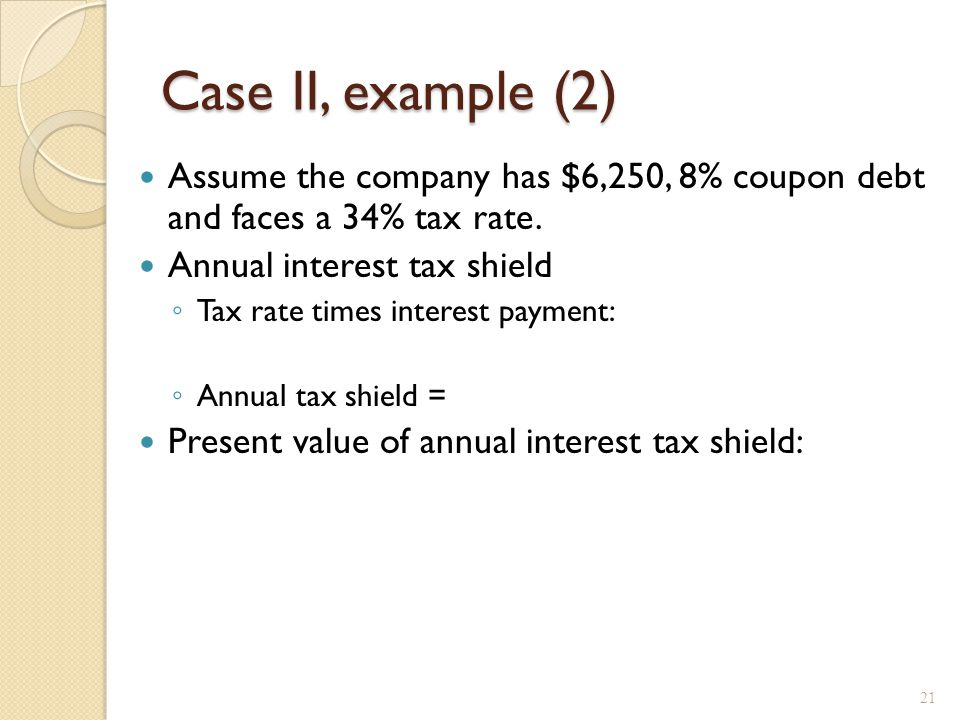 Case II – Proposition I The value of the firm increases by the present value of the annual interest tax shield.