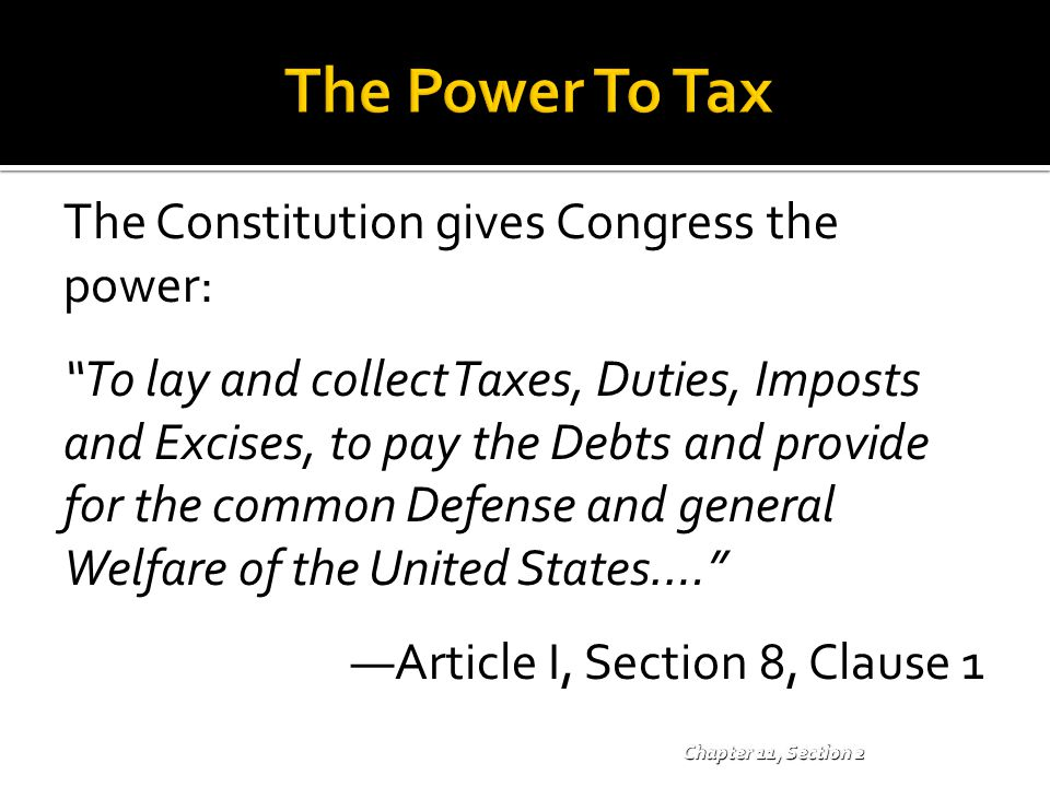 The Power To Tax The Constitution gives Congress the power: