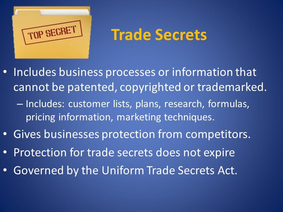 Trade Secrets Includes business processes or information that cannot be patented, copyrighted or trademarked.