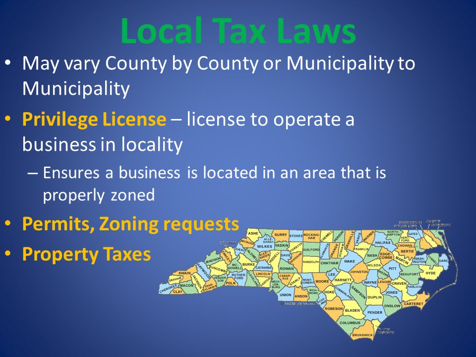 Local Tax Laws May vary County by County or Municipality to Municipality. Privilege License – license to operate a business in locality.