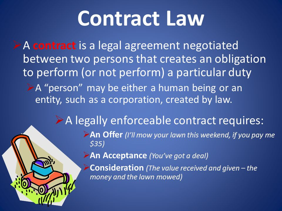 Contract Law A contract is a legal agreement negotiated between two persons that creates an obligation to perform (or not perform) a particular duty.