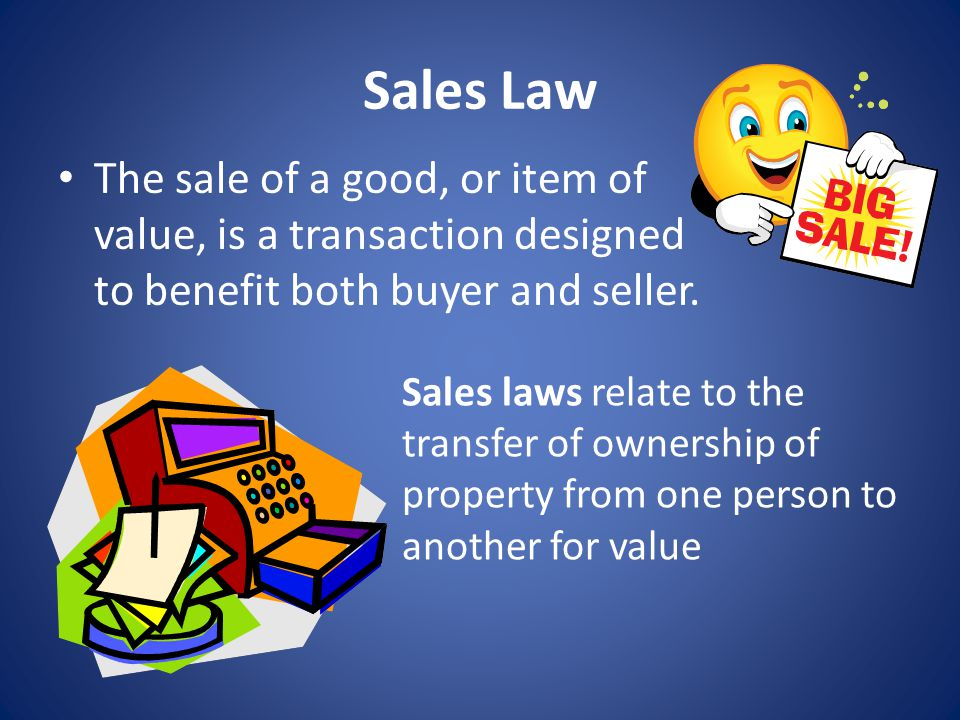 Sales Law The sale of a good, or item of value, is a transaction designed to benefit both buyer and seller.