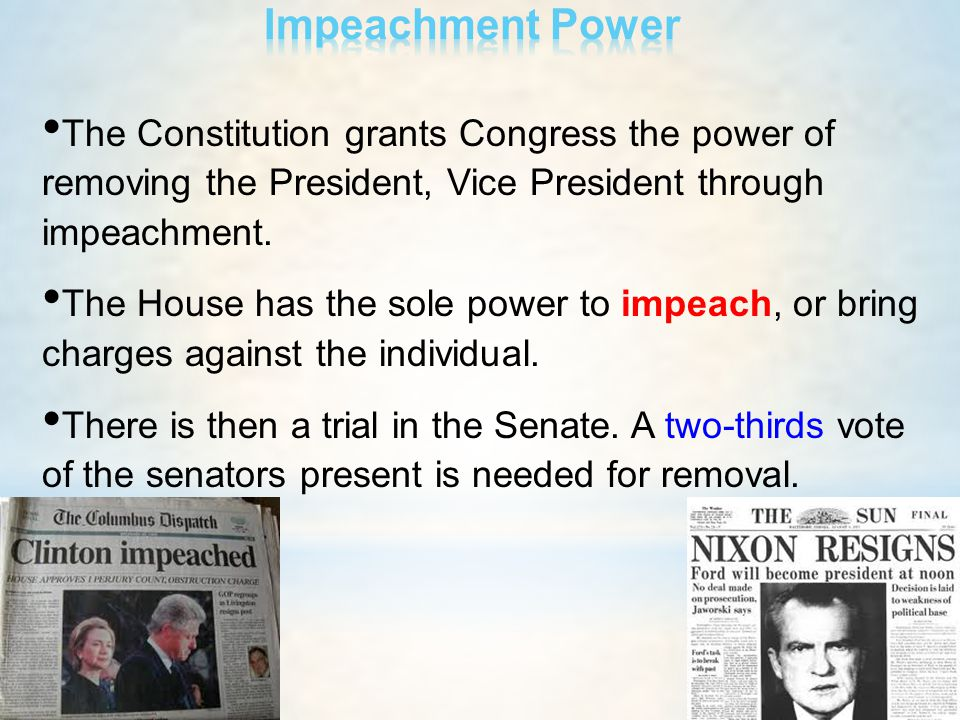 Impeachment Power The Constitution grants Congress the power of removing the President, Vice President through impeachment.