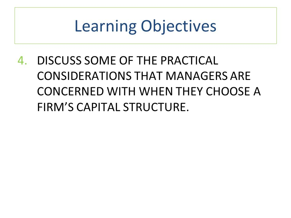 Learning Objectives DISCUSS SOME OF THE PRACTICAL CONSIDERATIONS THAT MANAGERS ARE CONCERNED WITH WHEN THEY CHOOSE A FIRM'S CAPITAL STRUCTURE.