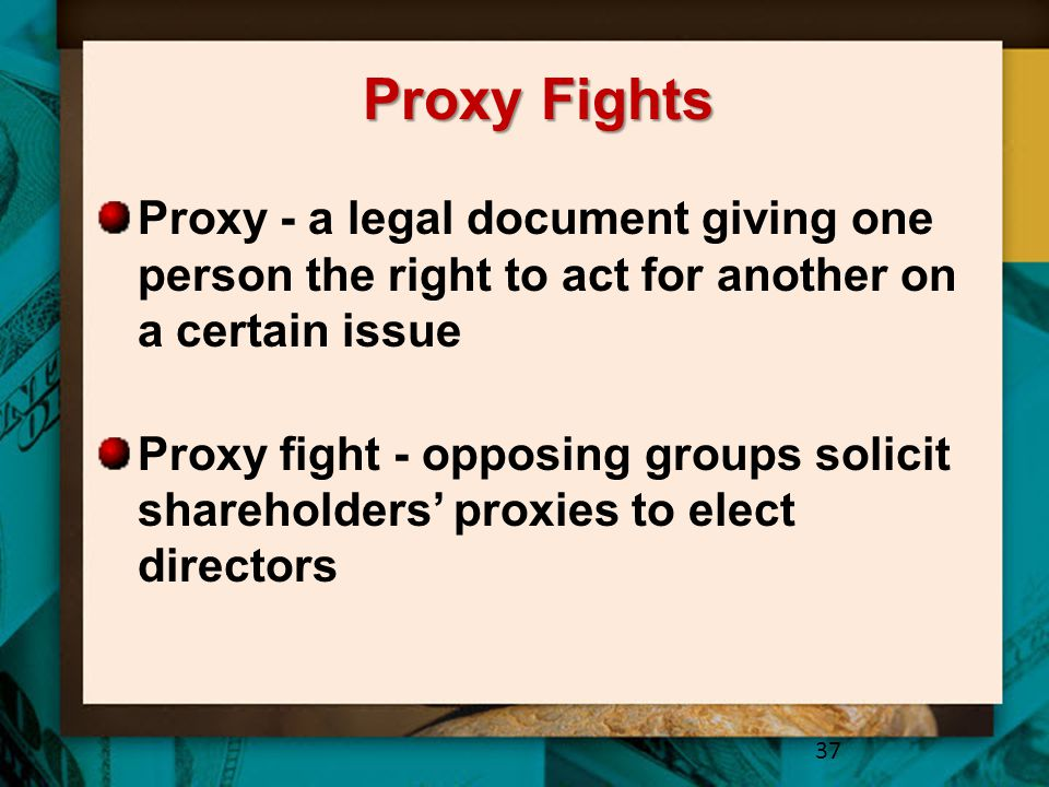 Proxy Fights Proxy - a legal document giving one person the right to act for another on a certain issue.