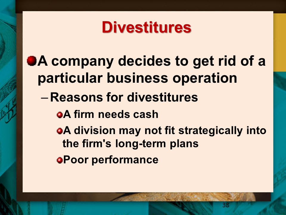 Divestitures A company decides to get rid of a particular business operation. Reasons for divestitures.