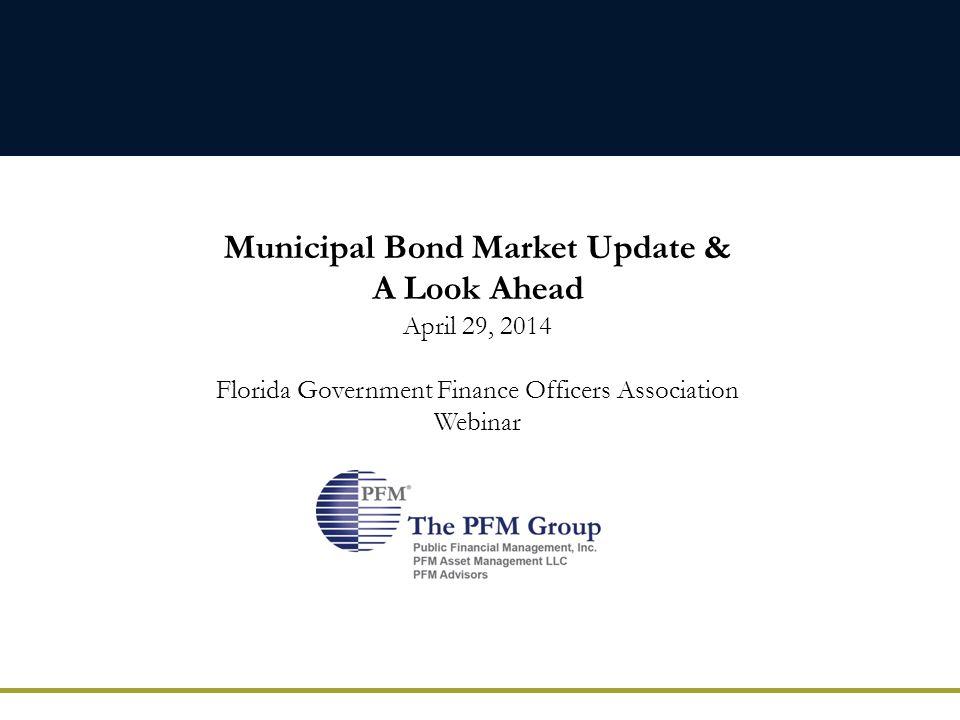 Municipal Bond Market Update & A Look Ahead April 29, 2014 Florida Government Finance Officers Association Webinar