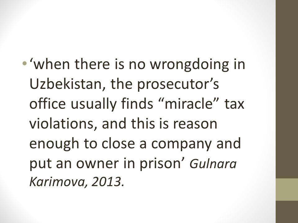 'when there is no wrongdoing in Uzbekistan, the prosecutor's office usually finds miracle tax violations, and this is reason enough to close a company and put an owner in prison' Gulnara Karimova, 2013.
