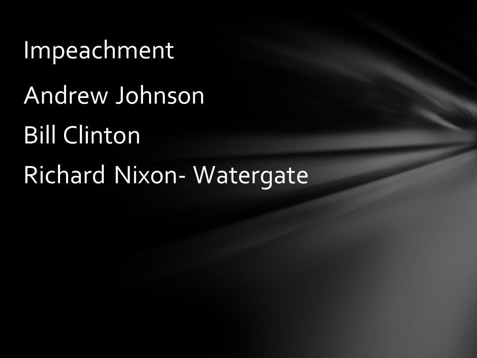 Impeachment Andrew Johnson Bill Clinton Richard Nixon- Watergate