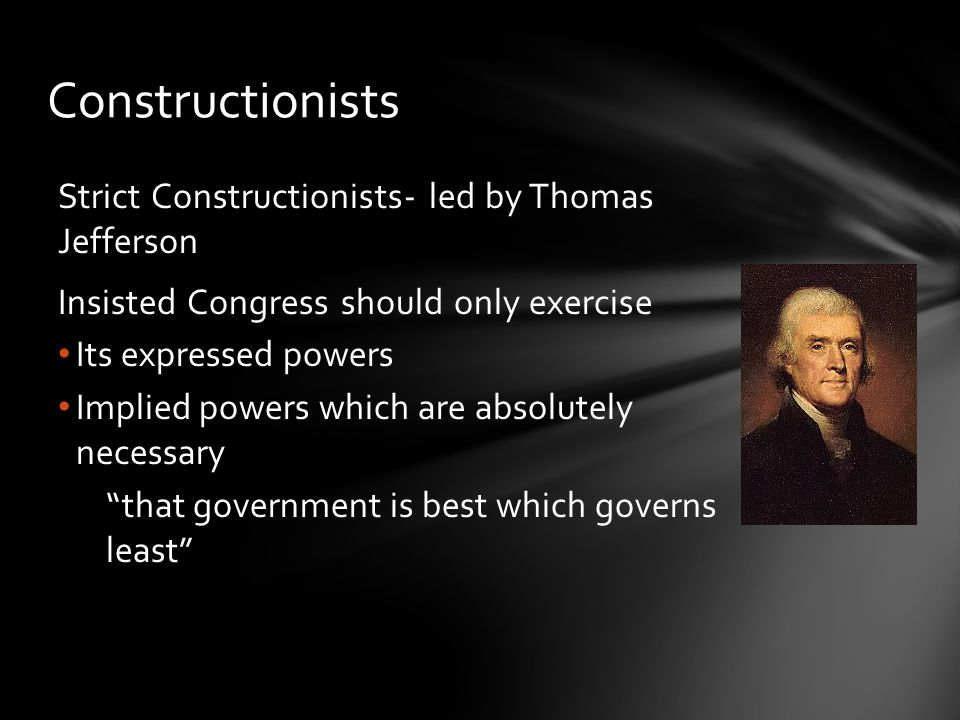 Constructionists Strict Constructionists- led by Thomas Jefferson