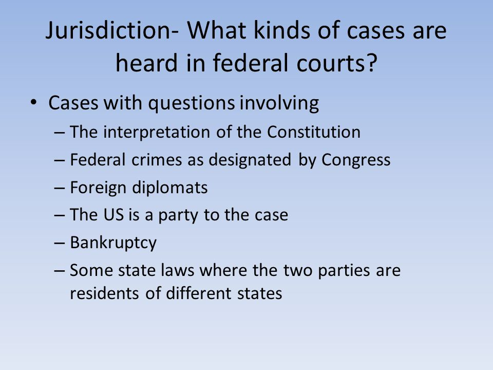 Jurisdiction- What kinds of cases are heard in federal courts