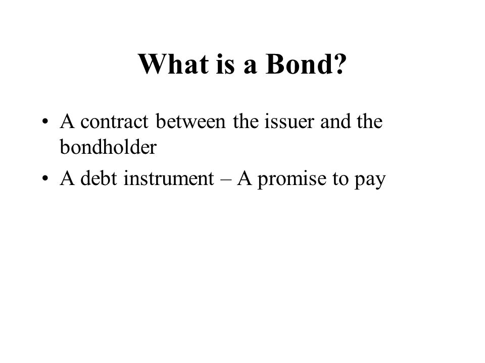 What is a Bond A contract between the issuer and the bondholder