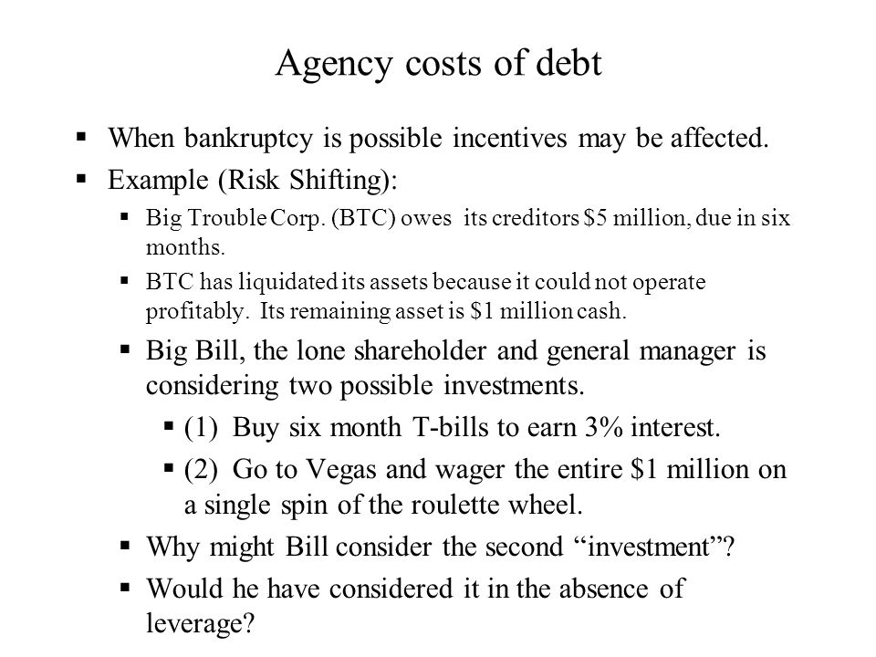 Agency costs of debt When bankruptcy is possible incentives may be affected. Example (Risk Shifting):