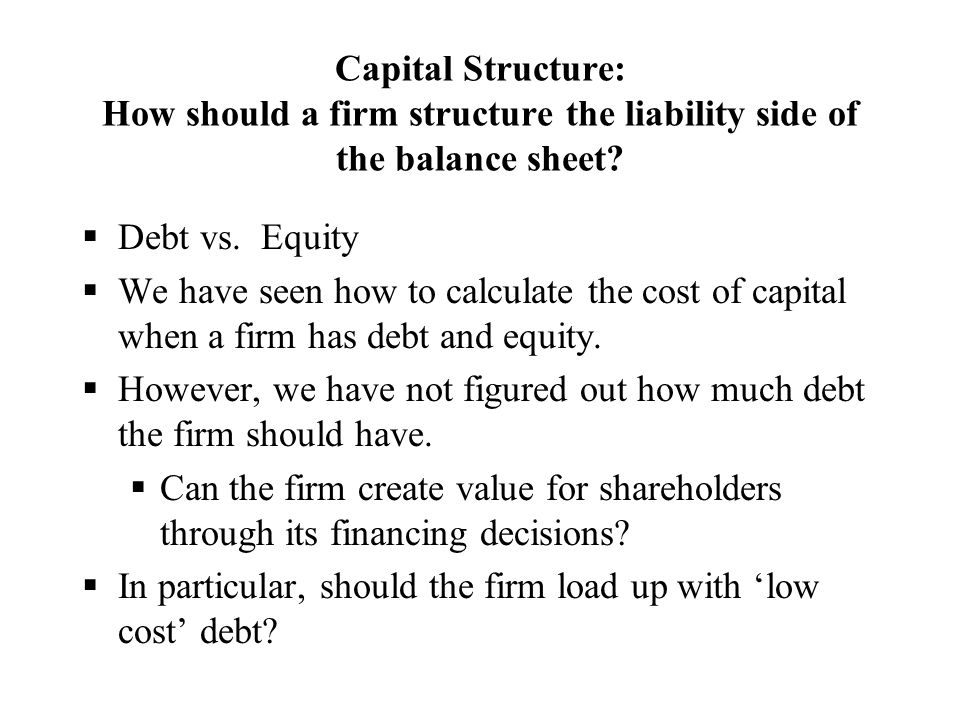 Capital Structure: How should a firm structure the liability side of the balance sheet