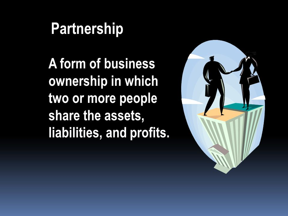 Partnership A form of business ownership in which two or more people share the assets, liabilities, and profits.
