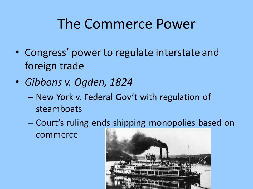 The Commerce Power Congress' power to regulate interstate and foreign trade. Gibbons v. Ogden, 1824.