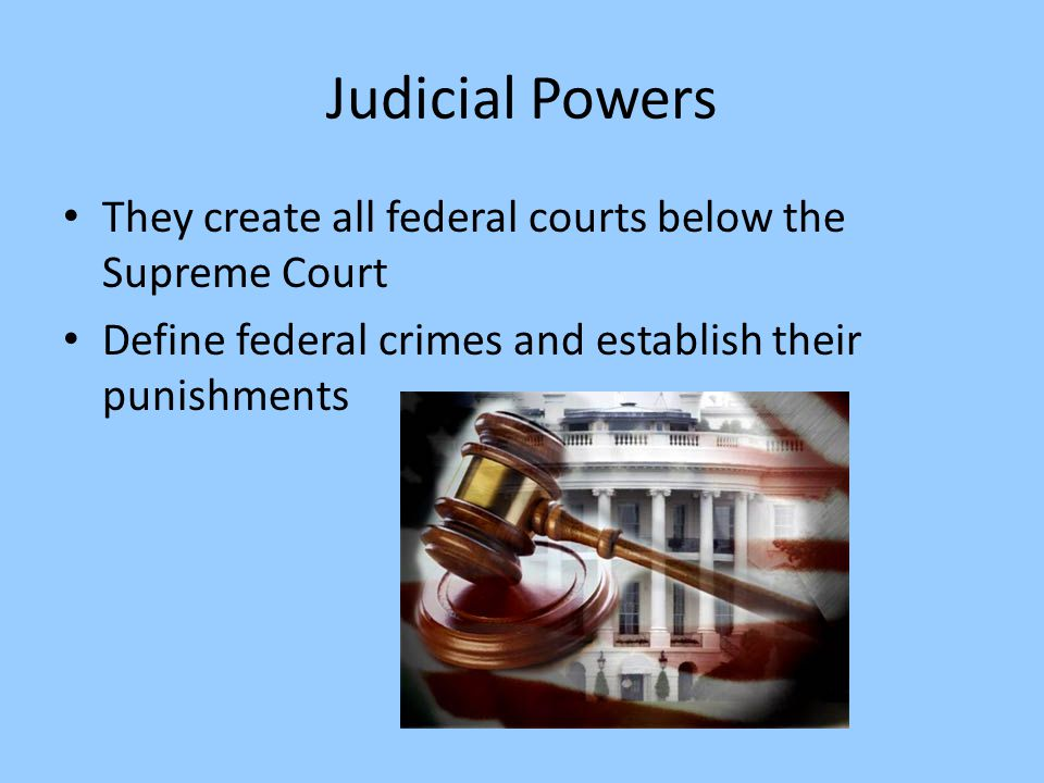 Judicial Powers They create all federal courts below the Supreme Court