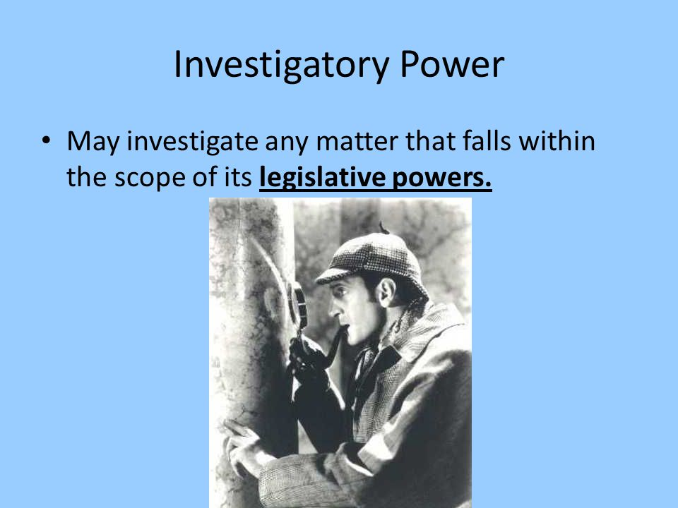 Investigatory Power May investigate any matter that falls within the scope of its legislative powers.